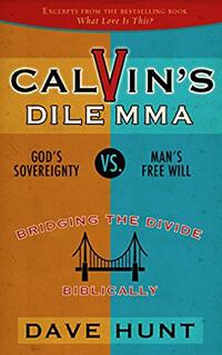 Calvins Dilemma: God's Sovereignty vs. Man's Free Will